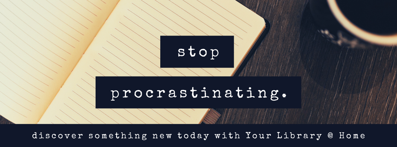 Stop Procrastinating - learn something new today with Your Library @ Home